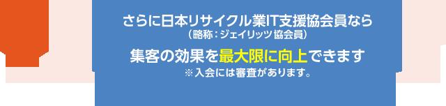 さらに日本リサイクル業IT支援協会員(略称:ジェイリッツ協会員)なら集客の効果を最大限に向上できます。※入会には審査があります。