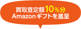 買取査定10%分Amazonギフトを進呈
